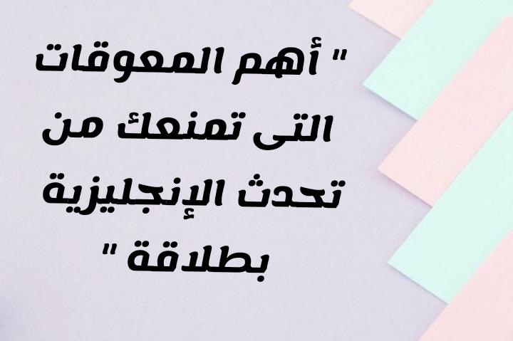 ماهى  المعوقات التى تمنعك من تحدث الإنجليزية بطلاقة: